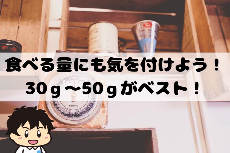 食べる量にも気を付けよう!30g~50gがベスト!