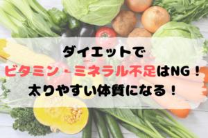 ダイエットでビタミン・ミネラル不足はNG! 太りやすい体質になる!